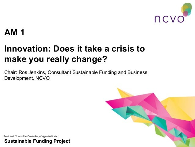 AM 1Innovation: Does it take a crisis tomake you really change?Chair: Ros Jenkins, Consultant Sustainable Funding and Busi...