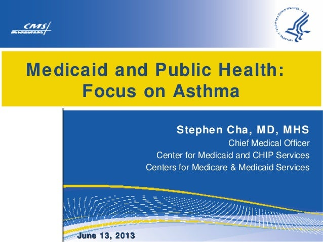 Medicaid and Public Health: Focus on Asthma Stephen Cha, MD, MHS Chief Medical Officer Center for Medicaid and CHIP Servic...
