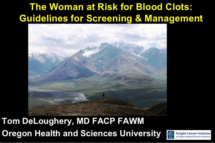 The Woman at Risk for Blood Clots:    Guidelines for Screening & ManagementTom DeLoughery, MD FACP FAWMOregon Health and S...
