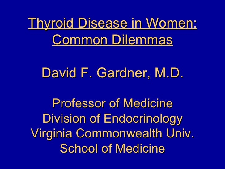 Thyroid Disease in Women:   Common Dilemmas David F. Gardner, M.D.    Professor of Medicine  Division of EndocrinologyVirg...