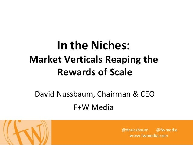 In the Niches:Market Verticals Reaping theRewards of ScaleDavid Nussbaum, Chairman & CEOF+W Media@dnussbaum @fwmediawww.fw...