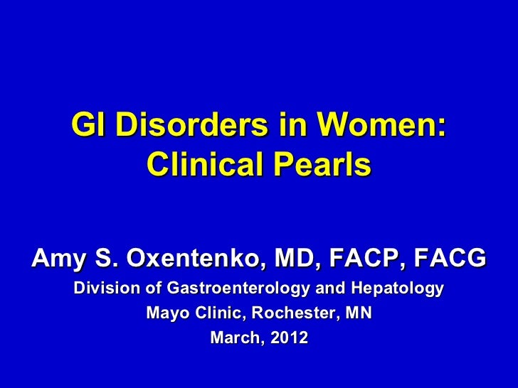 GI Disorders in Women:       Clinical PearlsAmy S. Oxentenko, MD, FACP, FACG  Division of Gastroenterology and Hepatology ...