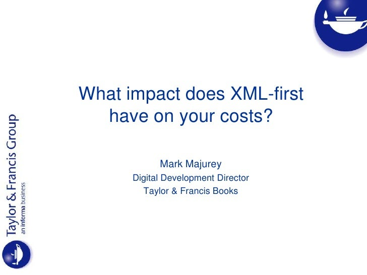 What impact does XML-firsthave on your costs? <br />Mark Majurey<br />Digital Development Director<br />Taylor & Francis B...