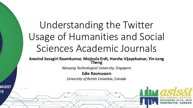 #ASIST 18 Understanding the Twitter Usage of Humanities and Social Sciences Academic Journals Aravind Sesagiri Raamkumar, ...