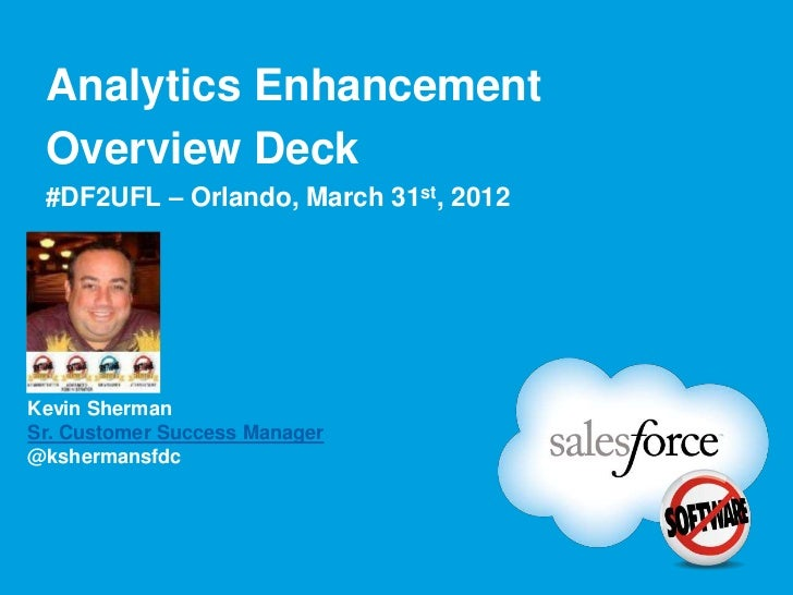 Analytics Enhancement Overview Deck #DF2UFL – Orlando, March 31st, 2012 Chatter Profile PictureKevin ShermanSr. Customer S...