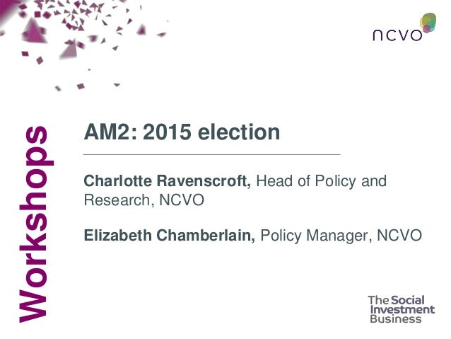 Workshops AM2: 2015 election Charlotte Ravenscroft, Head of Policy and Research, NCVO Elizabeth Chamberlain, Policy Manage...