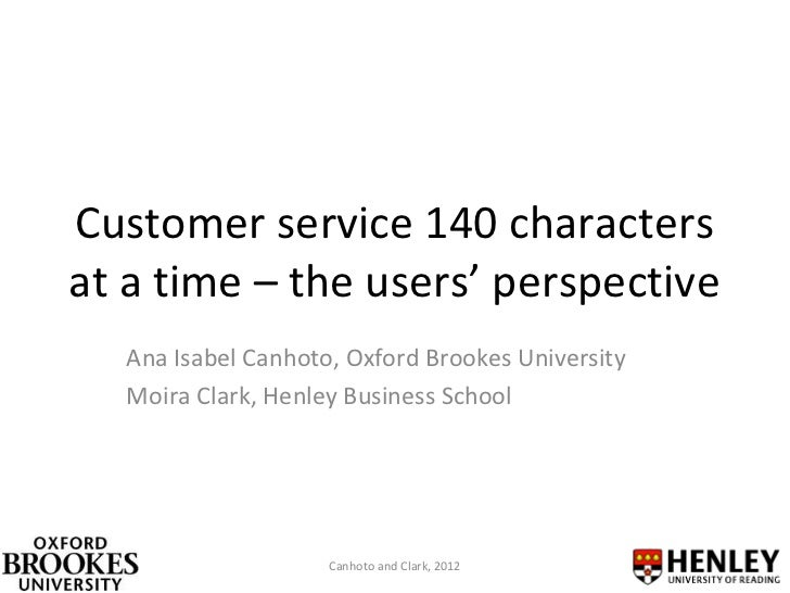 Customer service 140 charactersat a time – the users' perspective   Ana Isabel Canhoto, Oxford Brookes University   Moira ...