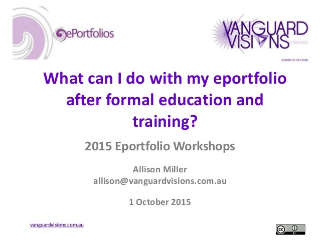 vanguardvisions.com.au What can I do with my eportfolio after formal education and training? 2015 Eportfolio Workshops All...