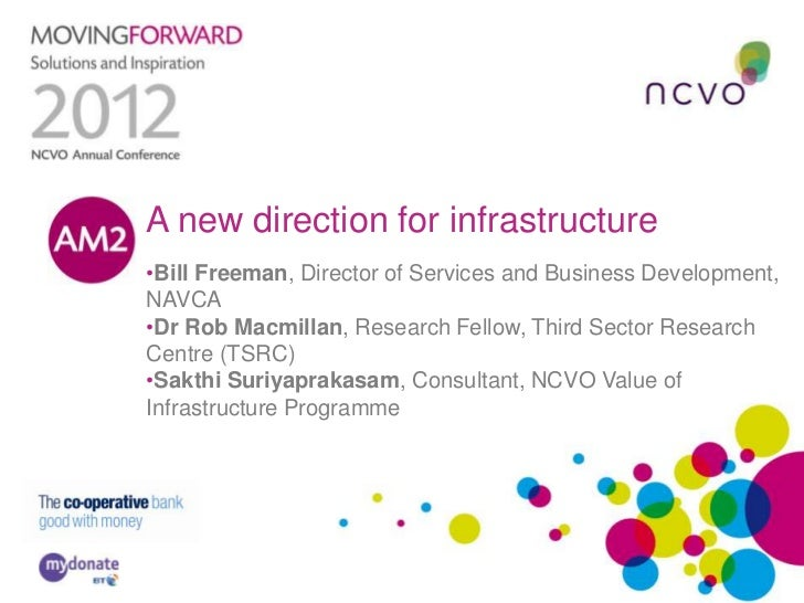 A new direction for infrastructure•Bill Freeman, Director of Services and Business Development,NAVCA•Dr Rob Macmillan, Res...