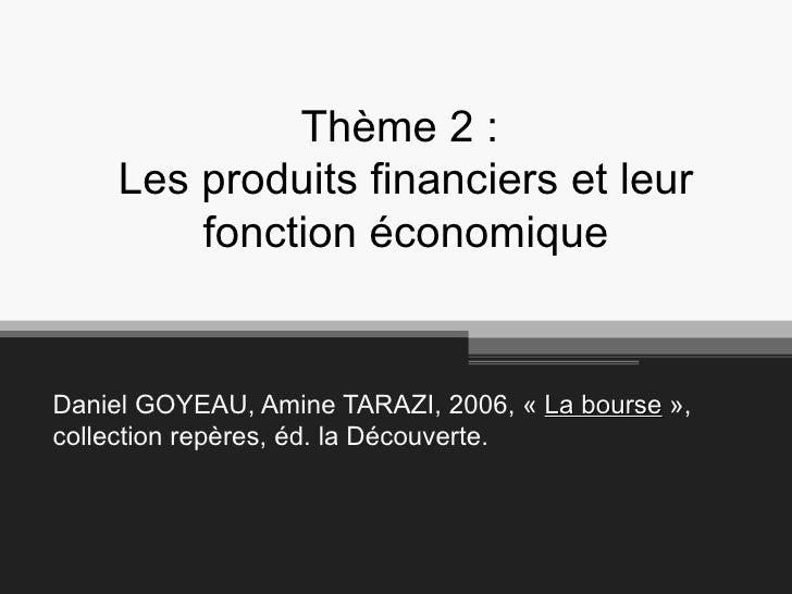 Thème 2 :  Les produits financiers et leur fonction économique Daniel GOYEAU, Amine TARAZI, 2006, « La bourse », collect...