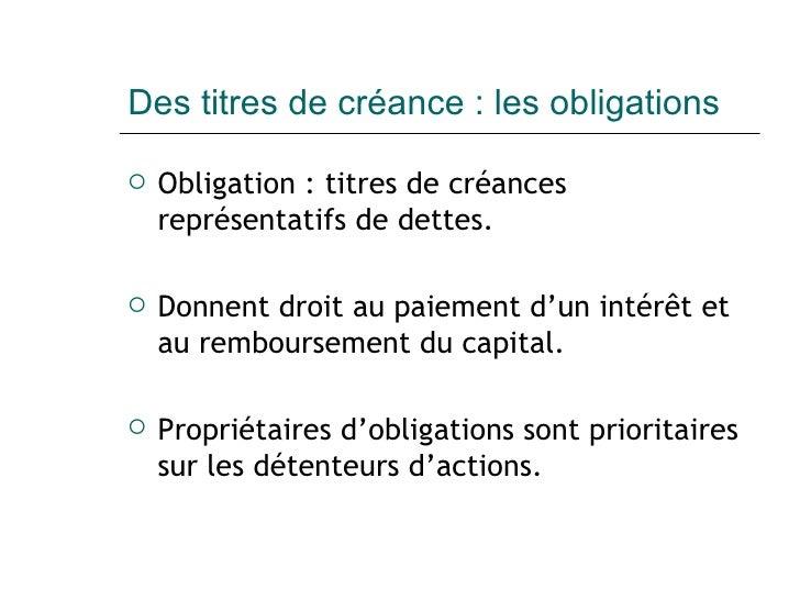 Des titres de créance : les obligations <ul><li>Obligation :  titres de créances représentatifs de dettes. </li></ul><ul><...