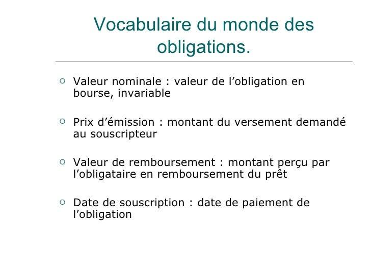 Vocabulaire du monde des obligations. <ul><li>Valeur nominale : valeur de l'obligation en bourse, invariable </li></ul><ul...