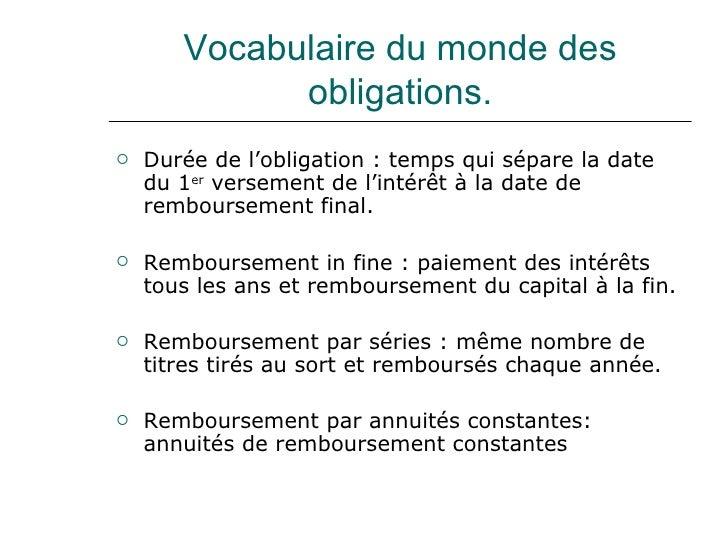 Vocabulaire du monde des obligations. <ul><li>Durée de l'obligation : temps qui sépare la date du 1 er  versement de l'int...