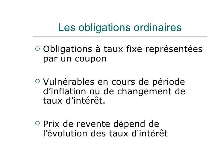 Les obligations ordinaires <ul><li>Obligations à taux fixe représentées par un coupon </li></ul><ul><li>Vulnérables en cou...