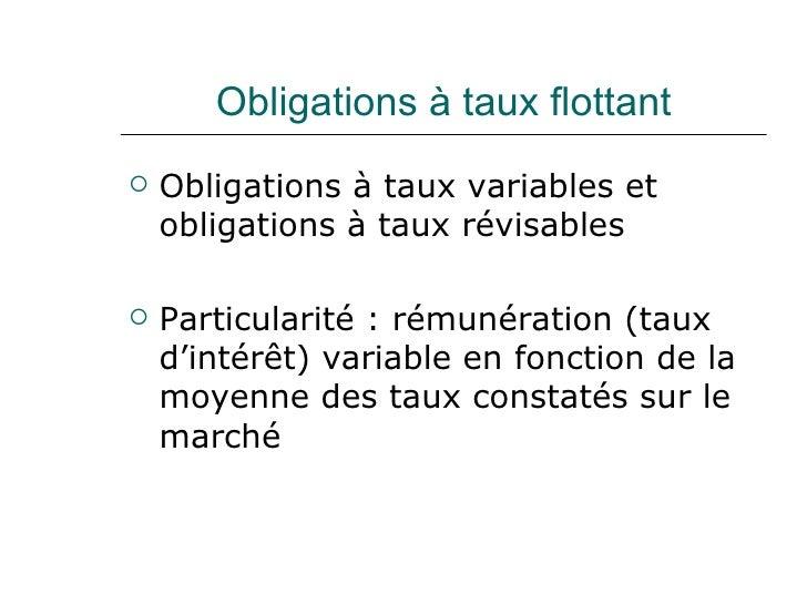 Obligations à taux flottant <ul><li>Obligations à taux variables et obligations à taux révisables </li></ul><ul><li>Partic...