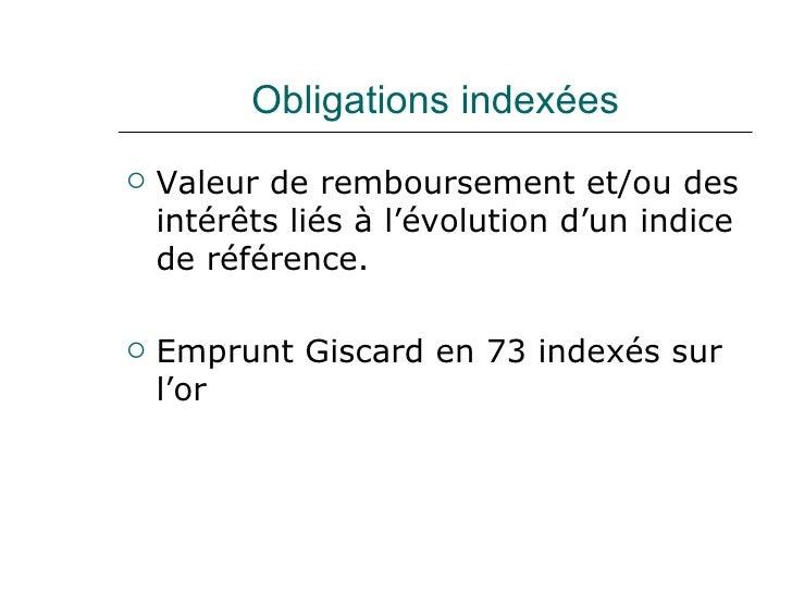 Obligations indexées <ul><li>Valeur de remboursement et/ou des intérêts liés à l'évolution d'un indice de référence. </li>...