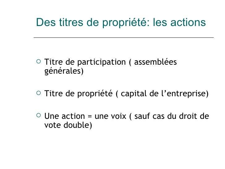 Des titres de propriété: les actions <ul><li>Titre de participation ( assemblées générales) </li></ul><ul><li>Titre de pro...