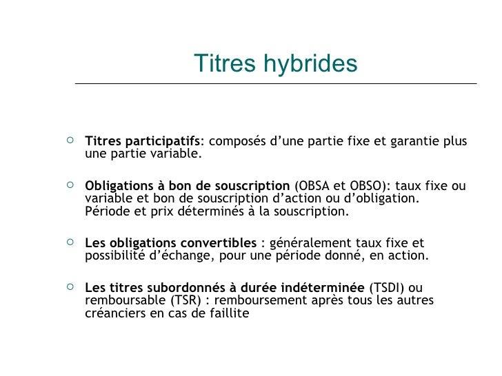 Titres hybrides <ul><li>Titres participatifs : composés d'une partie fixe et garantie plus une partie variable. </li></ul>...