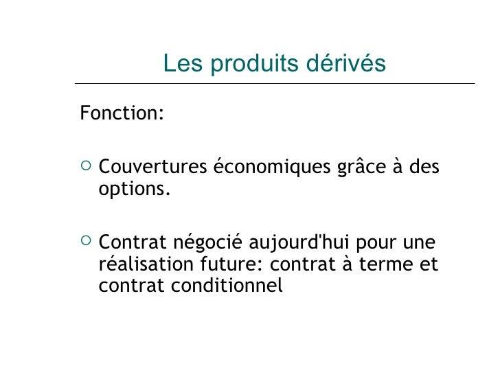 Les produits dérivés <ul><li>Fonction: </li></ul><ul><li>Couvertures économiques grâce à des options. </li></ul><ul><li>Co...