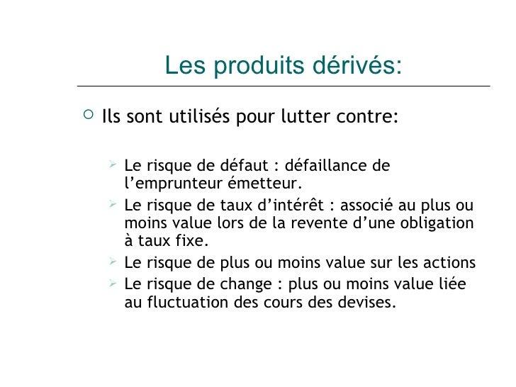 Les produits dérivés: <ul><li>Ils sont utilisés pour lutter contre: </li></ul><ul><ul><li>Le risque de défaut : défaillanc...