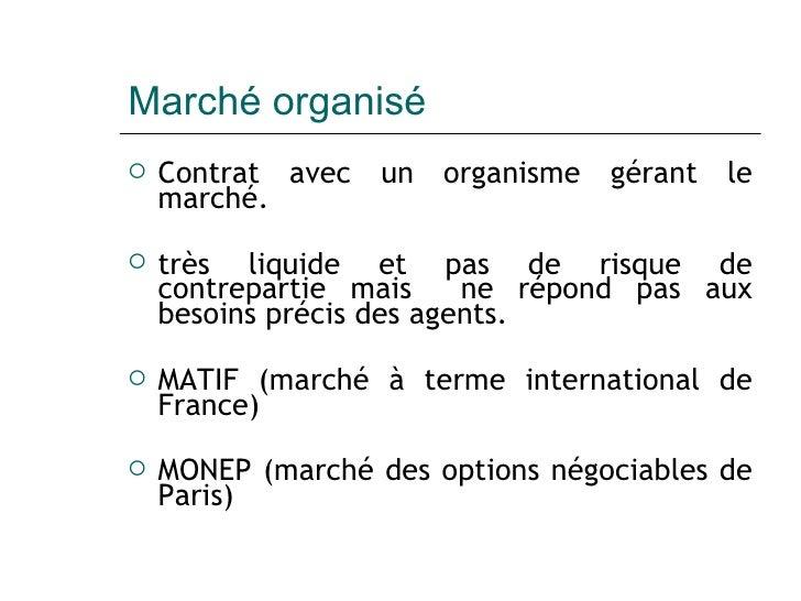 Marché organisé <ul><li>Contrat avec un organisme gérant le marché. </li></ul><ul><li>très liquide et pas de risque de con...