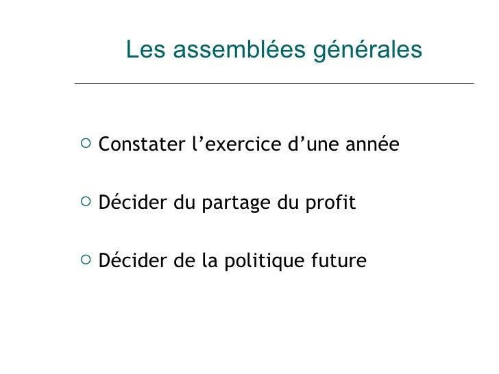 Les assemblées générales <ul><li>Constater l'exercice d'une année </li></ul><ul><li>Décider du partage du profit </li></ul...