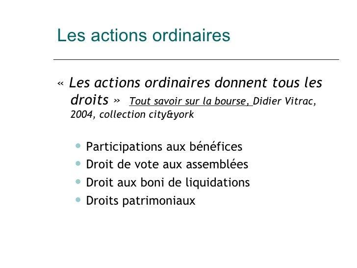 Les actions ordinaires <ul><li>« Les actions ordinaires donnent tous les droits»  Tout savoir sur la bourse,  Didier Vit...