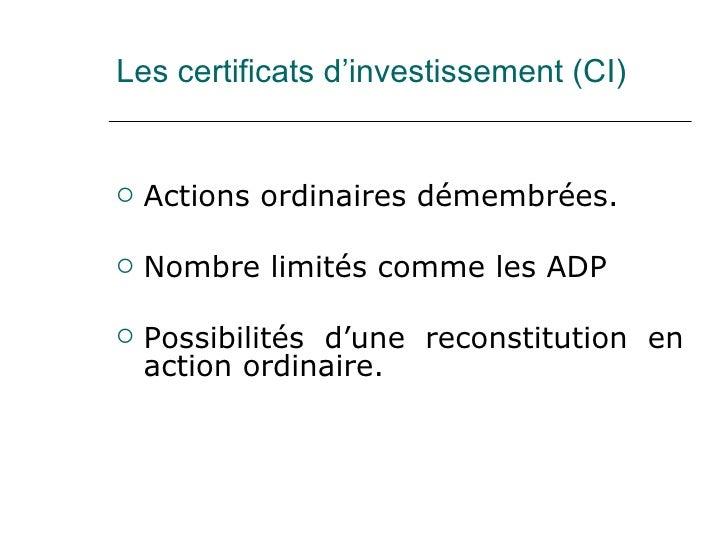 Les certificats d'investissement (CI) <ul><li>Actions ordinaires démembrées.  </li></ul><ul><li>Nombre limités comme les A...