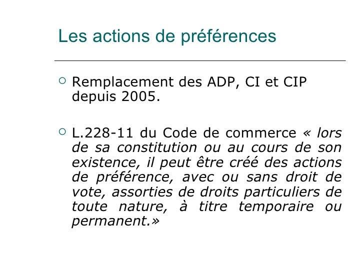 Les actions de préférences <ul><li>Remplacement des ADP, CI et CIP depuis 2005. </li></ul><ul><li>L.228-11 du Code de comm...