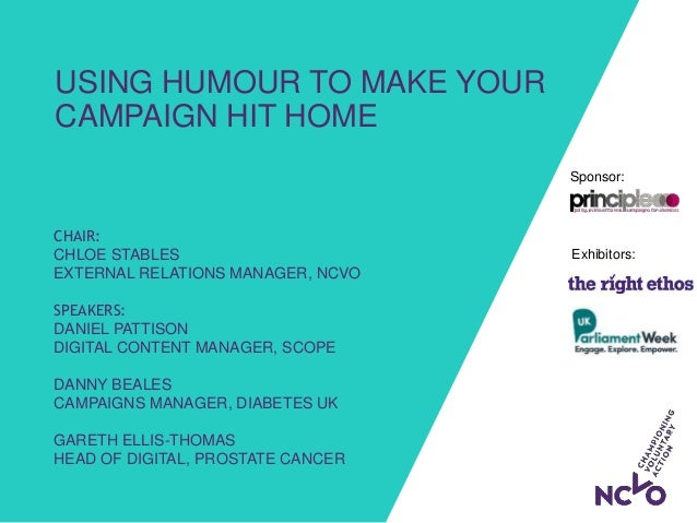 Exhibitors: Sponsor: USING HUMOUR TO MAKE YOUR CAMPAIGN HIT HOME CHAIR: CHLOE STABLES EXTERNAL RELATIONS MANAGER, NCVO SPE...