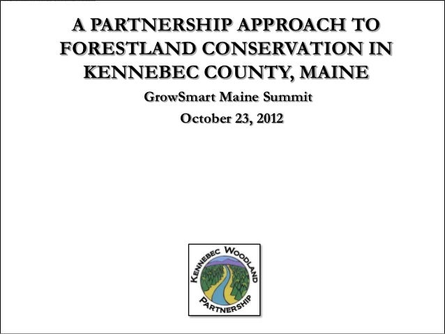 A PARTNERSHIP APPROACH TOFORESTLAND CONSERVATION IN  KENNEBEC COUNTY, MAINE      GrowSmart Maine Summit          October 2...