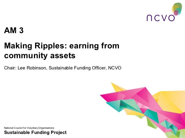 AM 3Making Ripples: earning fromcommunity assetsChair: Lee Robinson, Sustainable Funding Officer, NCVONational Council for...