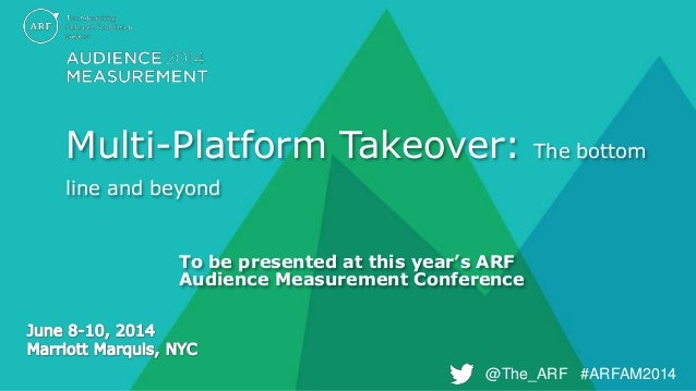 @The_ARF #ARFAM2014@The_ARF #ARFAM2014 Multi-Platform Takeover: The bottom line and beyond To be presented at this year's ...