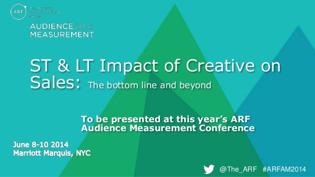 @The_ARF #ARFAM2014@The_ARF #ARFAM2014 ST & LT Impact of Creative on Sales: The bottom line and beyond To be presented at ...