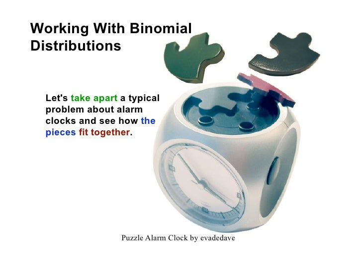 Working With Binomial Distributions    Let's take apart a typical  problem about alarm  clocks and see how the  pieces fit...