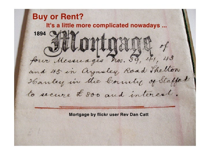 Buy or Rent?        It's a little more complicated nowadays ... 1894                    Mortgage by flickr user Rev Dan Catt