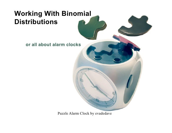 Working With Binomial Distributions      or all about alarm clocks                      Puzzle Alarm Clock by evadedave