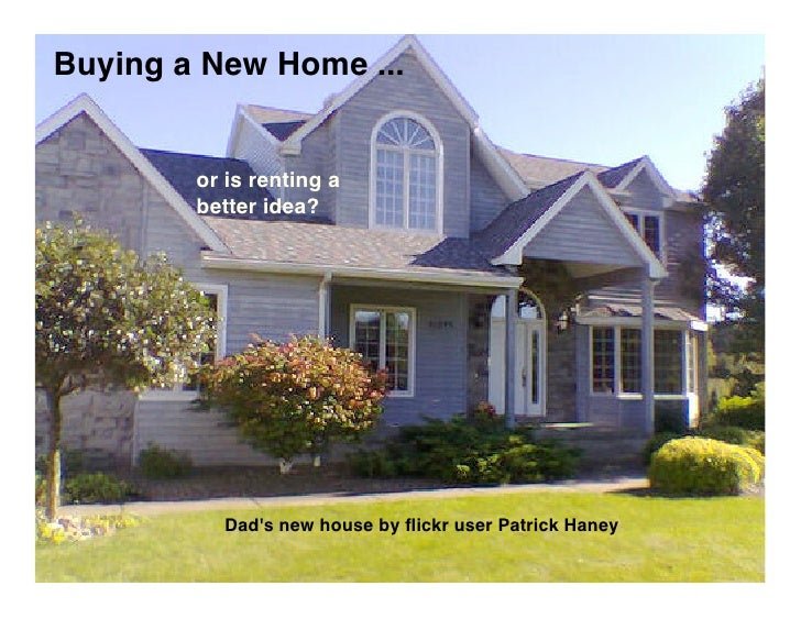 Buying a New Home ...           or is renting a         better idea?               Dad's new house by flickr user Patrick H...
