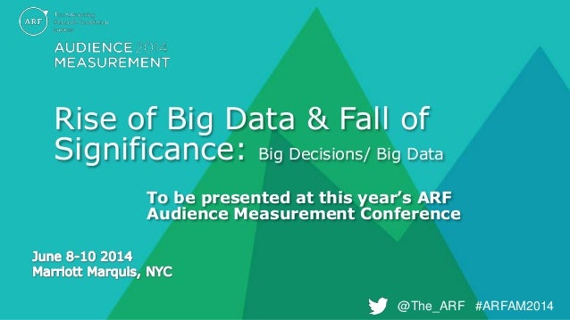 @The_ARF #ARFAM2014@The_ARF #ARFAM2014 Rise of Big Data & Fall of Significance: Big Decisions/ Big Data To be presented at...