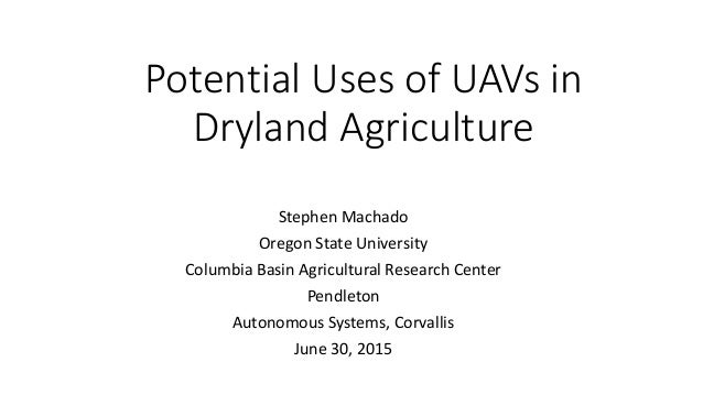 Potential Uses of UAVs in Dryland Agriculture Stephen Machado Oregon State University Columbia Basin Agricultural Research...