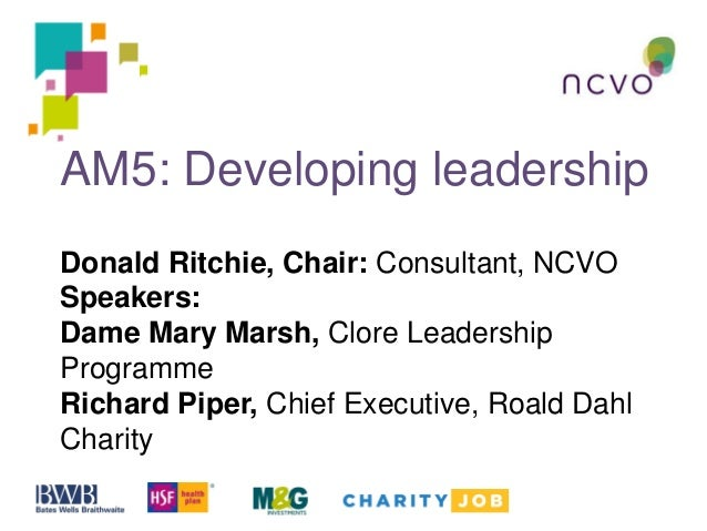AM5: Developing leadership Donald Ritchie, Chair: Consultant, NCVO Speakers: Dame Mary Marsh, Clore Leadership Programme R...