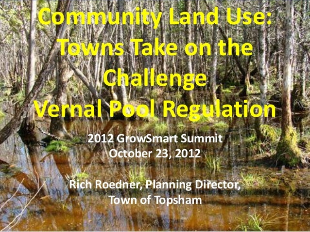 Community Land Use:  Towns Take on the      ChallengeVernal Pool Regulation      2012 GrowSmart Summit         October 23,...