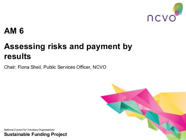 AM 6Assessing risks and payment byresultsChair: Fiona Sheil, Public Services Officer, NCVONational Council for Voluntary O...