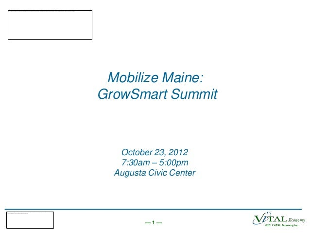 Mobilize Maine:GrowSmart Summit   October 23, 2012   7:30am – 5:00pm  Augusta Civic Center         —1—             ©2011 V...