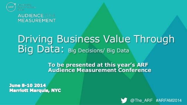 @The_ARF #ARFAM2014@The_ARF #ARFAM2014 Driving Business Value Through Big Data: Big Decisions/ Big Data To be presented at...