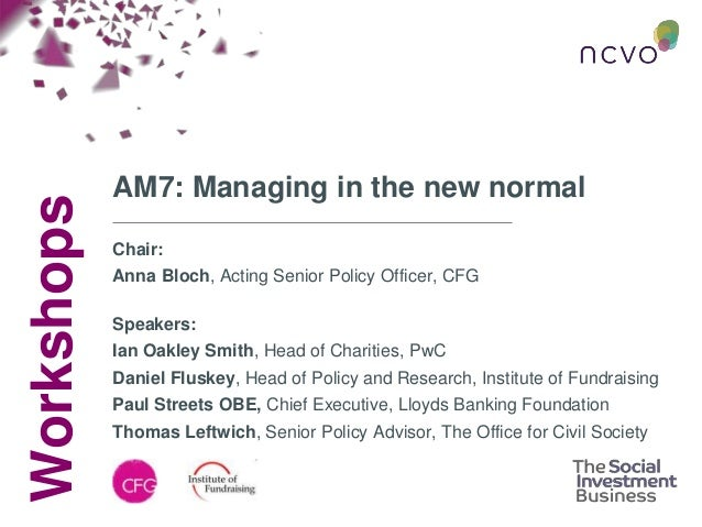 Workshops AM7: Managing in the new normal Chair: Anna Bloch, Acting Senior Policy Officer, CFG Speakers: Ian Oakley Smith,...