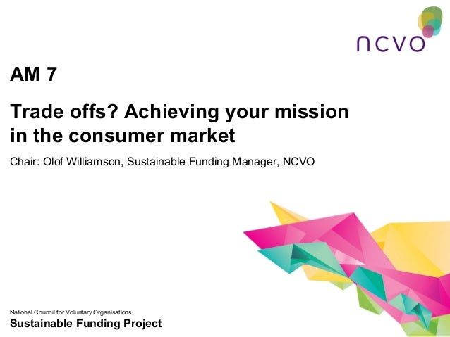 AM 7Trade offs? Achieving your missionin the consumer marketChair: Olof Williamson, Sustainable Funding Manager, NCVONatio...