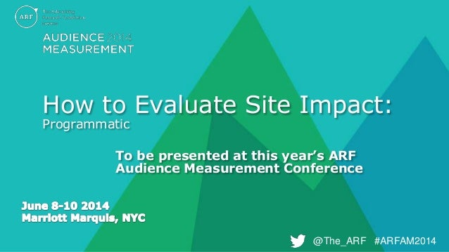 @The_ARF #ARFAM2014@The_ARF #ARFAM2014 How to Evaluate Site Impact: Programmatic To be presented at this year's ARF Audien...