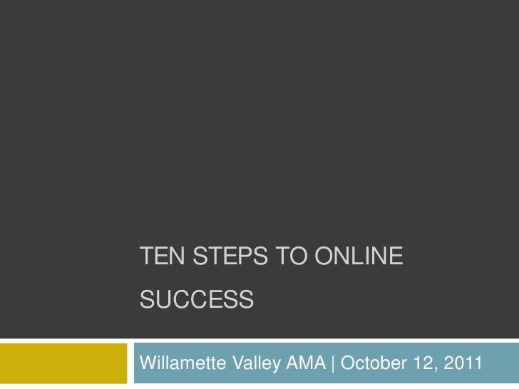 Ten steps to online success<br />Willamette Valley AMA | October 12, 2011<br />