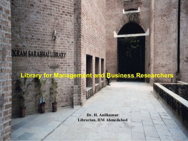 Library for Management and Business ResearchersDr. H. AnilkumarLibrarian, IIM Ahmedabad